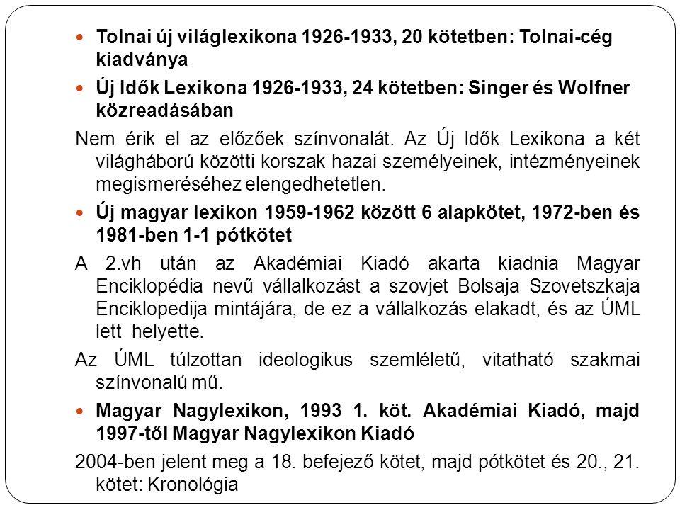 Tolnai új világlexikona 1926-1933, 20 kötetben: Tolnai-cég kiadványa Új Idők Lexikona 1926-1933, 24 kötetben: Singer és Wolfner közreadásában Nem érik el az előzőek színvonalát.