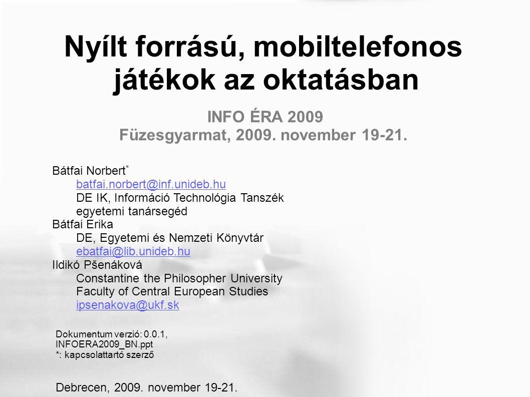 Nyílt forrású, mobiltelefonos játékok az oktatásban Bátfai Norbert Debreceni Egyetem, Informatikai Kar, Információ Technológia Tanszék nbatfai@inf.unideb.hu Copyright © 2009 Bátfai Norbert E közlemény felhatalmazást ad önnek jelen dokumentum sokszorosítására, terjesztésére és/vagy módosítására a Szabad Szoftver Alapítvány által kiadott GNU Szabad Dokumentációs Licenc 1.2-es, vagy bármely azt követő verziójának feltételei alapján.