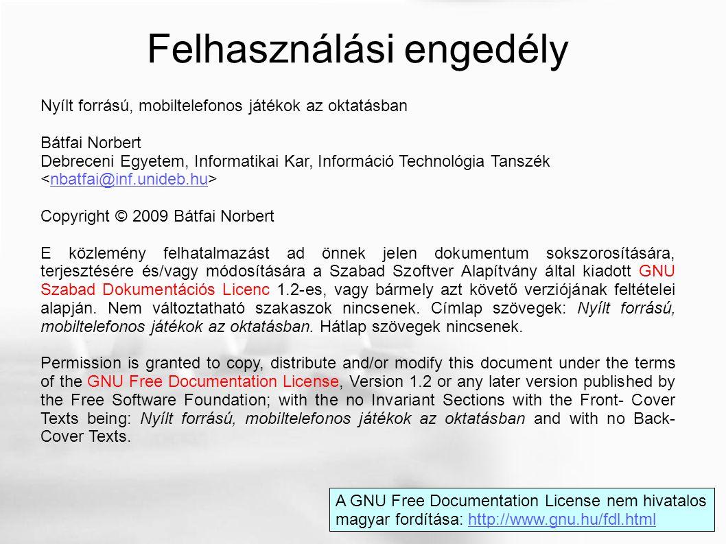 """Forrás: Bátfai Norbert: Mobiltelefonos játékok tervezése és fejlesztése, Doktori (PhD) értekezés (a szóban forgó játékok forrásai az előadás pillanatában még nem elérhetőek, további infók: batfai.norbert@inf.unideb.hu) batfai.norbert@inf.unideb.hu Eurosmobil Open Source """"A 102%, 104% Nyári, Úszós Kapitális forrásaiból készítjük el a megnyitott """"110% Nyári Kapitális NYFK játékot. (Terveink szerint ezekre a megnyitott játékokra épül egy, a TÁMOP 4.1.2 pályázat keretében készülő digitális szakkönyv is.)"""