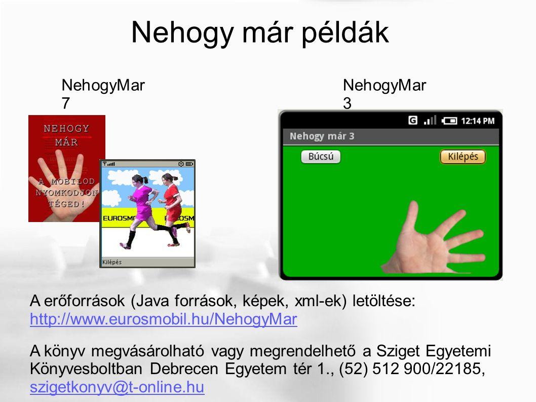 Nehogy már példák NehogyMar 3 NehogyMar 7 A erőforrások (Java források, képek, xml-ek) letöltése: http://www.eurosmobil.hu/NehogyMar http://www.eurosmobil.hu/NehogyMar A könyv megvásárolható vagy megrendelhető a Sziget Egyetemi Könyvesboltban Debrecen Egyetem tér 1., (52) 512 900/22185, szigetkonyv@t-online.hu szigetkonyv@t-online.hu