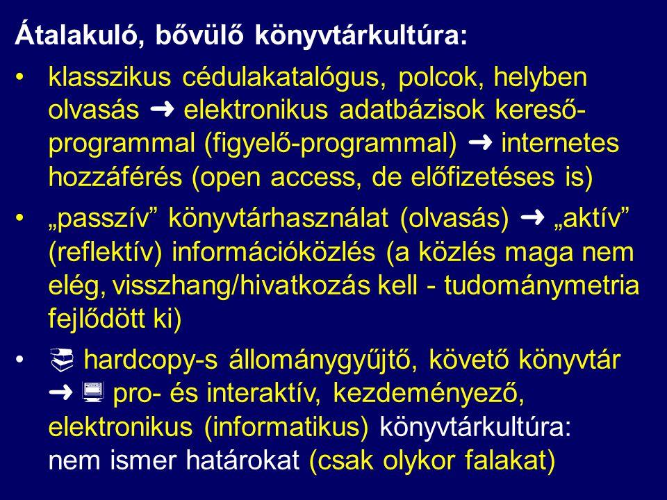 """Átalakuló, bővülő könyvtárkultúra: klasszikus cédulakatalógus, polcok, helyben olvasás ➜ elektronikus adatbázisok kereső- programmal (figyelő-programmal) ➜ internetes hozzáférés (open access, de előfizetéses is) """"passzív könyvtárhasználat (olvasás) ➜ """"aktív (reflektív) információközlés (a közlés maga nem elég, visszhang/hivatkozás kell - tudománymetria fejlődött ki)  hardcopy-s állománygyűjtő, követő könyvtár ➜  pro- és interaktív, kezdeményező, elektronikus (informatikus) könyvtárkultúra: nem ismer határokat (csak olykor falakat)"""