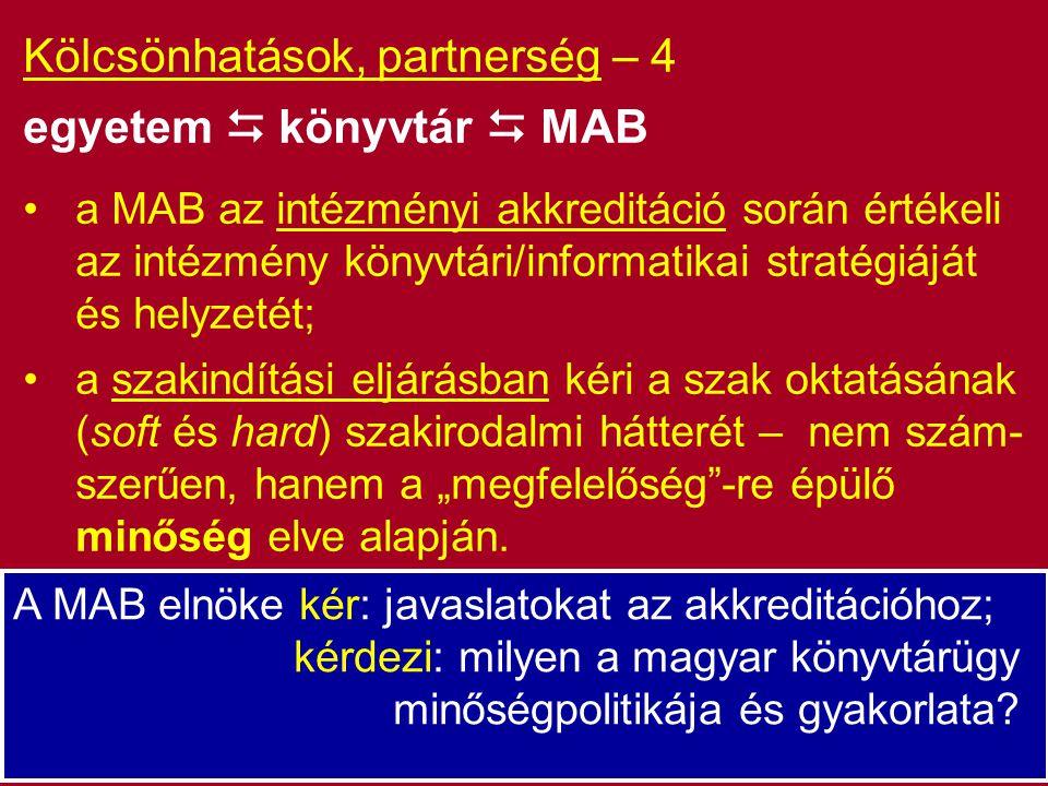 """Kölcsönhatások, partnerség – 4 egyetem  könyvtár  MAB a MAB az intézményi akkreditáció során értékeli az intézmény könyvtári/informatikai stratégiáját és helyzetét; a szakindítási eljárásban kéri a szak oktatásának (soft és hard) szakirodalmi hátterét – nem szám- szerűen, hanem a """"megfelelőség -re épülő minőség elve alapján."""