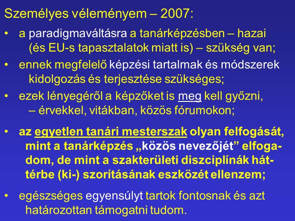 """Személyes véleményem – 2007: a paradigmaváltásra a tanárképzésben – hazai (és EU-s tapasztalatok miatt is) – szükség van; ennek megfelelő képzési tartalmak és módszerek kidolgozás és terjesztése szükséges; ezek lényegéről a képzőket is meg kell győzni, – érvekkel, vitákban, közös fórumokon; az egyetlen tanári mesterszak olyan felfogását, mint a tanárképzés """"közös nevezőjét elfoga- dom, de mint a szakterületi diszciplínák hát- térbe (ki-) szorításának eszközét ellenzem; egészséges egyensúlyt tartok fontosnak és azt határozottan támogatni tudom."""