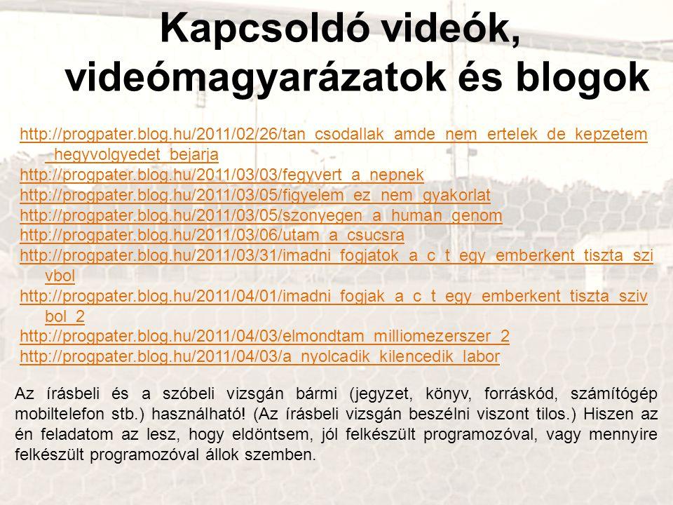 Kapcsoldó videók, videómagyarázatok és blogok http://progpater.blog.hu/2011/02/26/tan_csodallak_amde_nem_ertelek_de_kepzetem _hegyvolgyedet_bejarja http://progpater.blog.hu/2011/03/03/fegyvert_a_nepnek http://progpater.blog.hu/2011/03/05/figyelem_ez_nem_gyakorlat http://progpater.blog.hu/2011/03/05/szonyegen_a_human_genom http://progpater.blog.hu/2011/03/06/utam_a_csucsra http://progpater.blog.hu/2011/03/31/imadni_fogjatok_a_c_t_egy_emberkent_tiszta_szi vbol http://progpater.blog.hu/2011/04/01/imadni_fogjak_a_c_t_egy_emberkent_tiszta_sziv bol_2 http://progpater.blog.hu/2011/04/03/elmondtam_milliomezerszer_2 http://progpater.blog.hu/2011/04/03/a_nyolcadik_kilencedik_labor Az írásbeli és a szóbeli vizsgán bármi (jegyzet, könyv, forráskód, számítógép mobiltelefon stb.) használható.
