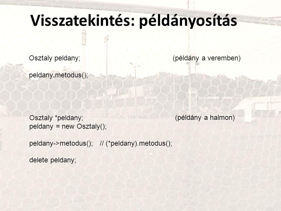 Visszatekintés: példányosítás Osztaly peldany; peldany.metodus(); (példány a veremben) (példány a halmon) Osztaly *peldany; peldany = new Osztaly(); peldany->metodus(); // (*peldany).metodus(); delete peldany;