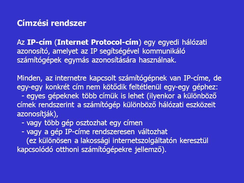 Címzési rendszer Az IP-cím (Internet Protocol-cím) egy egyedi hálózati azonosító, amelyet az IP segítségével kommunikáló számítógépek egymás azonosítá