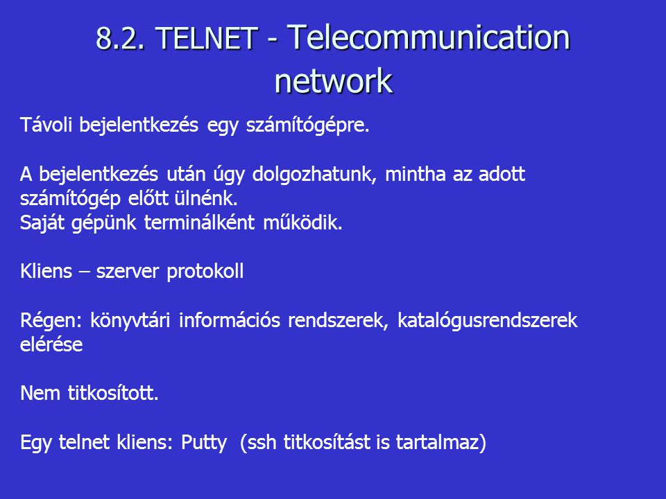 8.2. TELNET - Telecommunication network Távoli bejelentkezés egy számítógépre. A bejelentkezés után úgy dolgozhatunk, mintha az adott számítógép előtt