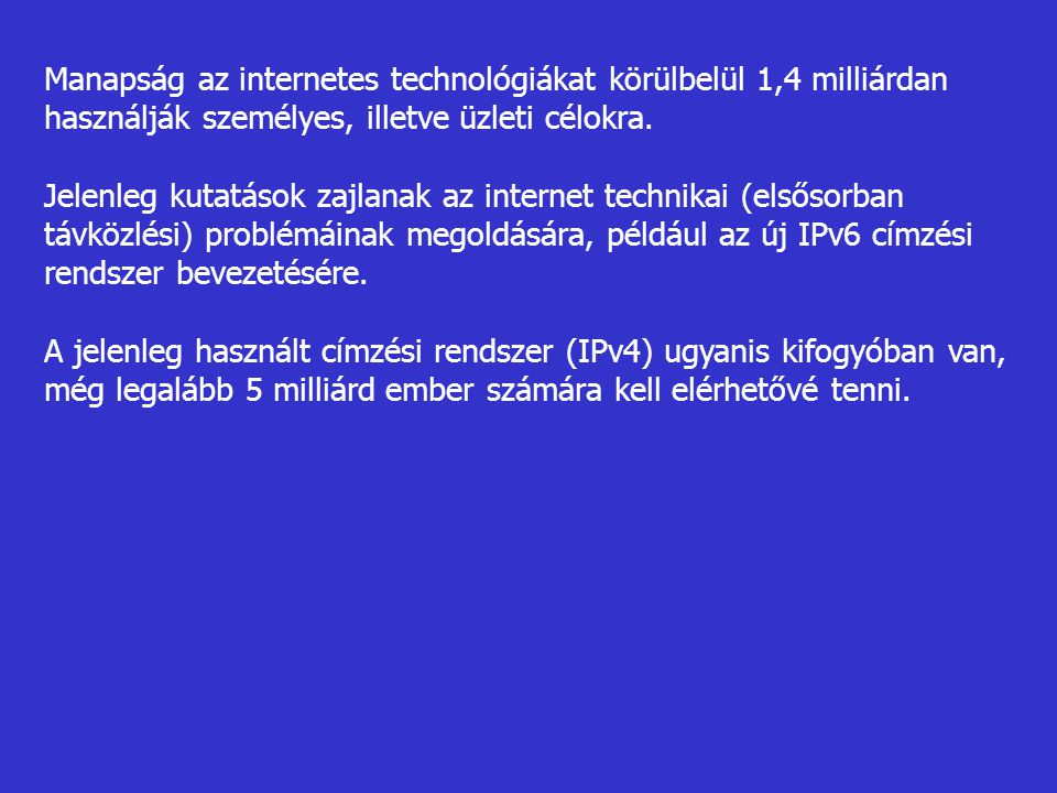 Manapság az internetes technológiákat körülbelül 1,4 milliárdan használják személyes, illetve üzleti célokra. Jelenleg kutatások zajlanak az internet
