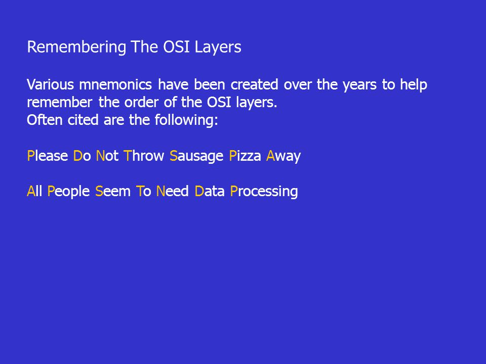 Remembering The OSI Layers Various mnemonics have been created over the years to help remember the order of the OSI layers. Often cited are the follow