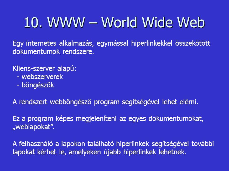 10. WWW – World Wide Web Egy internetes alkalmazás, egymással hiperlinkekkel összekötött dokumentumok rendszere. Kliens-szerver alapú: - webszerverek