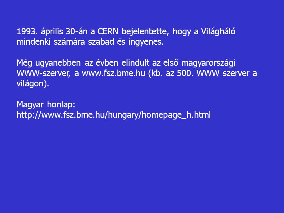 1993. április 30-án a CERN bejelentette, hogy a Világháló mindenki számára szabad és ingyenes. Még ugyanebben az évben elindult az első magyarországi