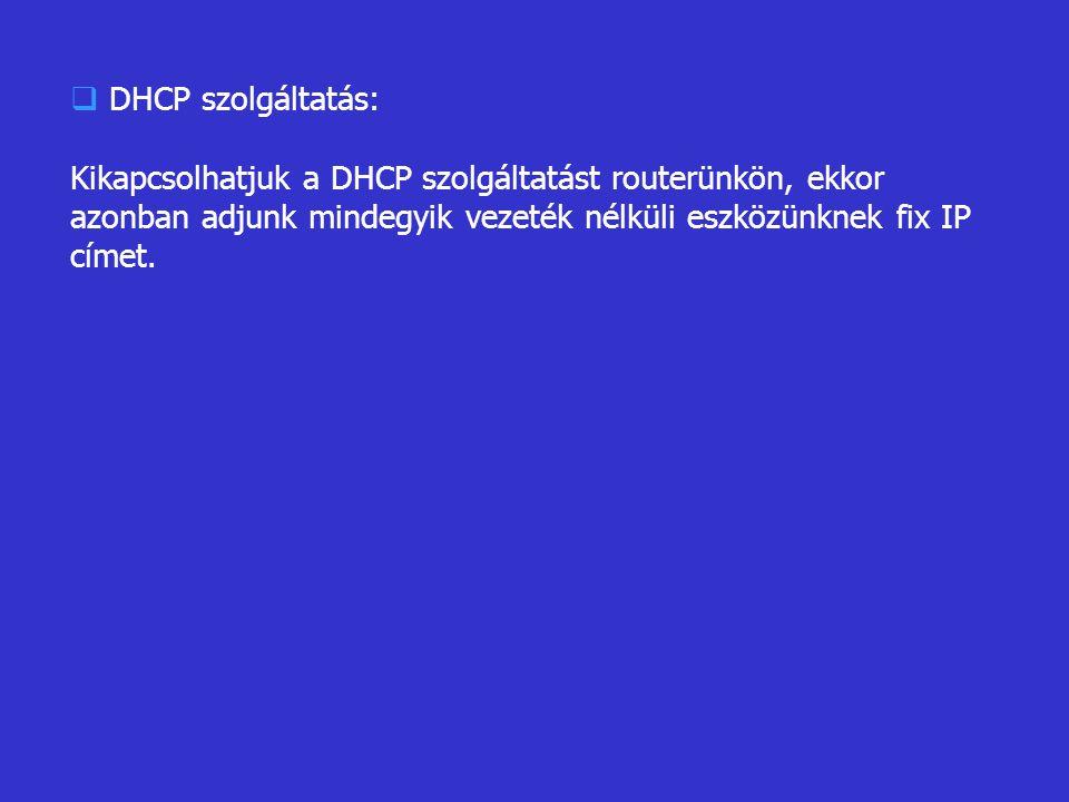  DHCP szolgáltatás: Kikapcsolhatjuk a DHCP szolgáltatást routerünkön, ekkor azonban adjunk mindegyik vezeték nélküli eszközünknek fix IP címet.