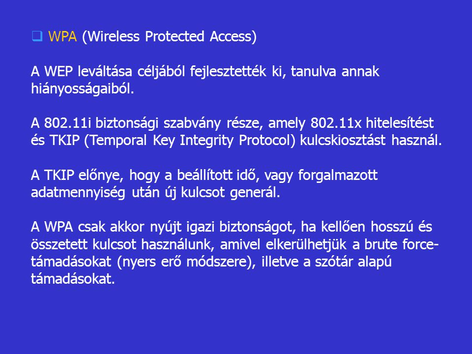  WPA (Wireless Protected Access) A WEP leváltása céljából fejlesztették ki, tanulva annak hiányosságaiból. A 802.11i biztonsági szabvány része, amely