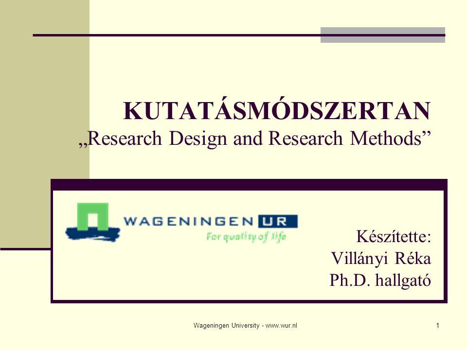 """Wageningen University - www.wur.nl1 KUTATÁSMÓDSZERTAN """"Research Design and Research Methods Készítette: Villányi Réka Ph.D."""