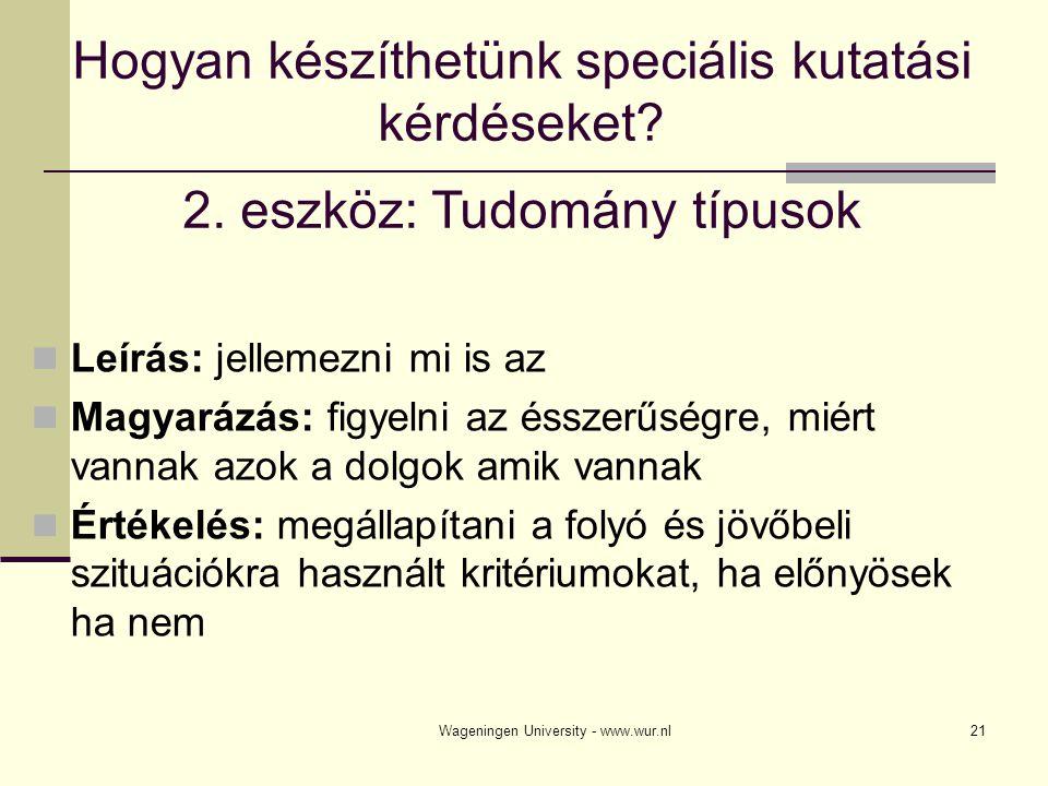 Wageningen University - www.wur.nl21 Hogyan készíthetünk speciális kutatási kérdéseket? 2. eszköz: Tudomány típusok Leírás: jellemezni mi is az Magyar