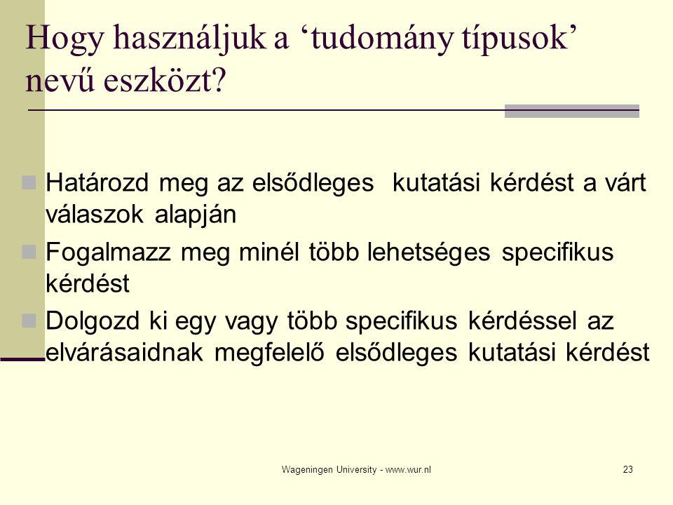Wageningen University - www.wur.nl23 Hogy használjuk a 'tudomány típusok' nevű eszközt? Határozd meg az elsődleges kutatási kérdést a várt válaszok al