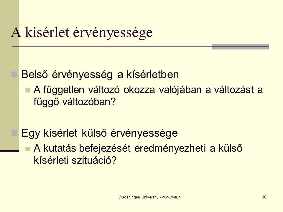 Wageningen University - www.wur.nl36 A kísérlet érvényessége Belső érvényesség a kísérletben A független változó okozza valójában a változást a függő