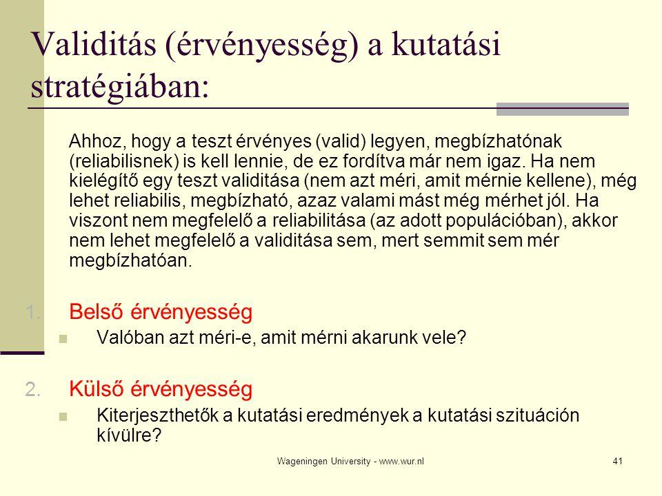 Wageningen University - www.wur.nl41 Validitás (érvényesség) a kutatási stratégiában: Ahhoz, hogy a teszt érvényes (valid) legyen, megbízhatónak (reli