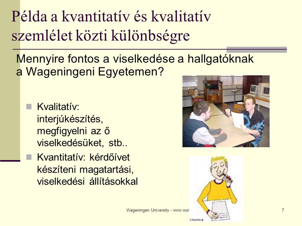 Wageningen University - www.wur.nl7 Példa a kvantitatív és kvalitatív szemlélet közti különbségre Kvalitatív: interjúkészítés, megfigyelni az ő viselkedésüket, stb..
