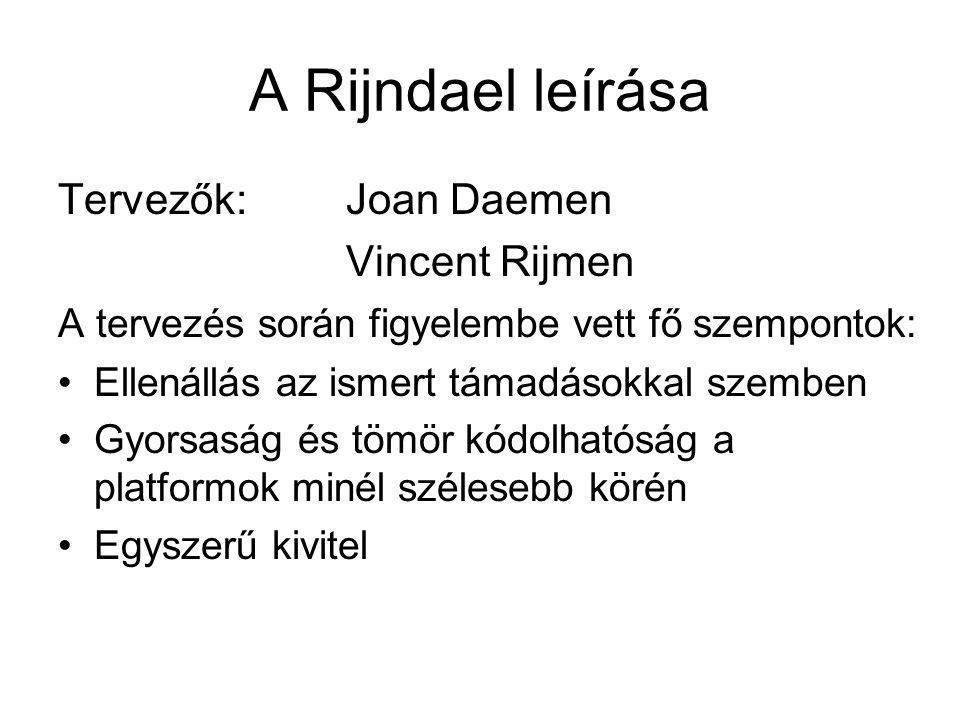 A Rijndael leírása Tervezők: Joan Daemen Vincent Rijmen A tervezés során figyelembe vett fő szempontok: Ellenállás az ismert támadásokkal szemben Gyorsaság és tömör kódolhatóság a platformok minél szélesebb körén Egyszerű kivitel
