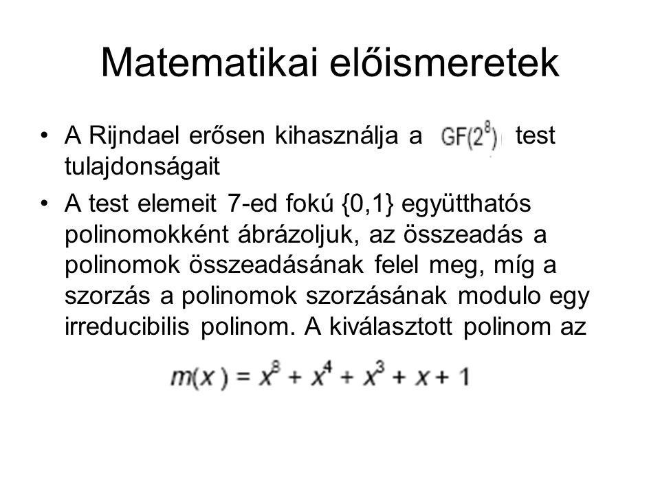 Matematikai előismeretek A Rijndael erősen kihasználja a test tulajdonságait A test elemeit 7-ed fokú {0,1} együtthatós polinomokként ábrázoljuk, az összeadás a polinomok összeadásának felel meg, míg a szorzás a polinomok szorzásának modulo egy irreducibilis polinom.