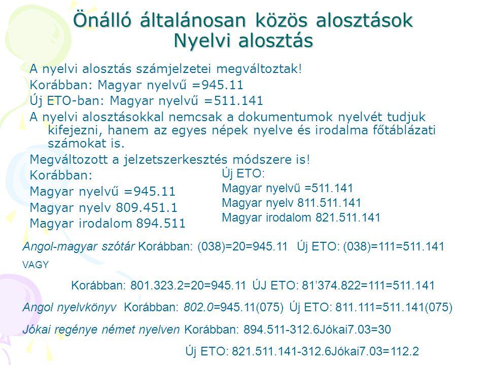 Önálló általánosan közös alosztások Nyelvi alosztás A nyelvi alosztás számjelzetei megváltoztak! Korábban: Magyar nyelvű =945.11 Új ETO-ban: Magyar ny