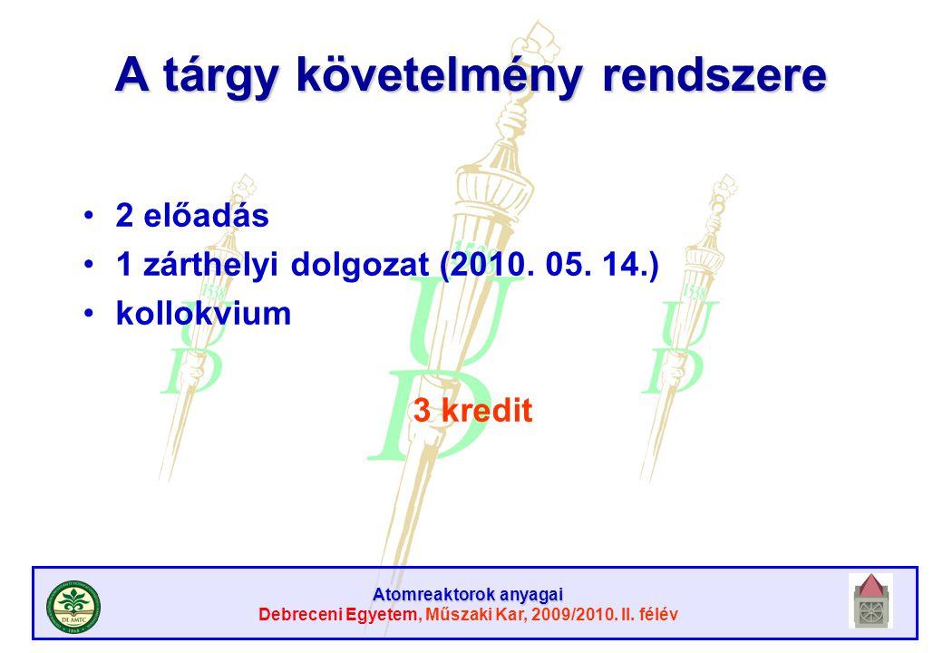 Atomreaktorok anyagai Debreceni Egyetem, Műszaki Kar, 2009/2010. II. félév A tárgy követelmény rendszere 2 előadás 1 zárthelyi dolgozat (2010. 05. 14.