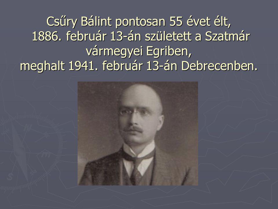 Csűry Bálint pontosan 55 évet élt, 1886. február 13-án született a Szatmár vármegyei Egriben, meghalt 1941. február 13-án Debrecenben.