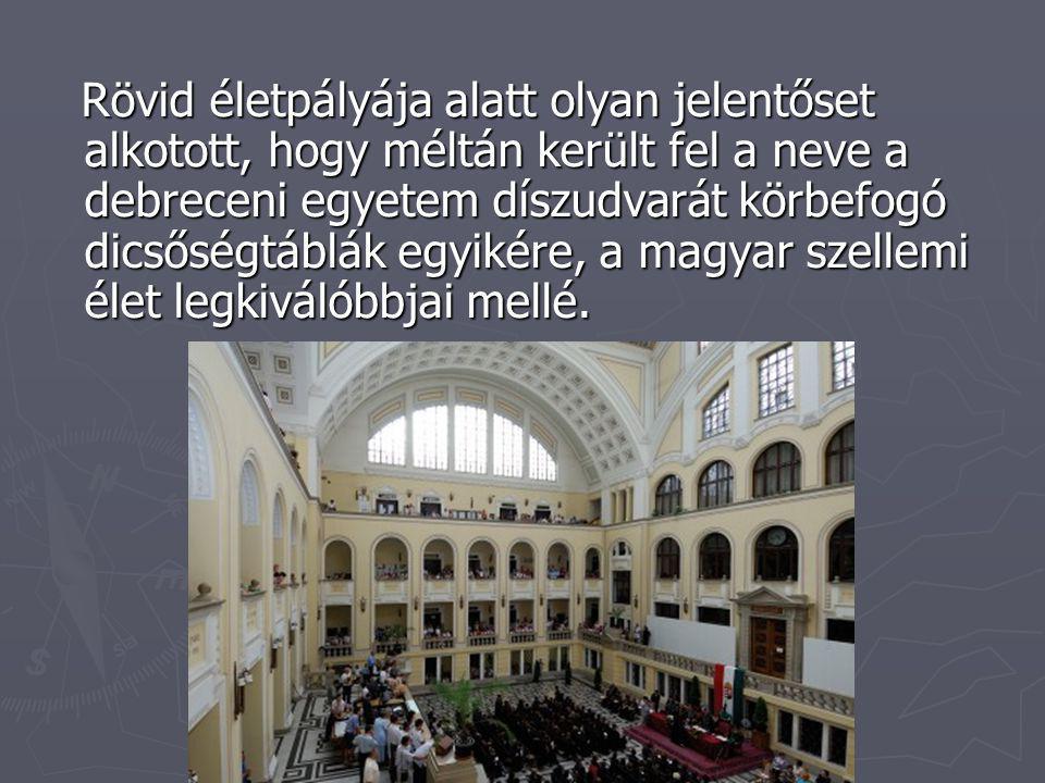 Rövid életpályája alatt olyan jelentőset alkotott, hogy méltán került fel a neve a debreceni egyetem díszudvarát körbefogó dicsőségtáblák egyikére, a magyar szellemi élet legkiválóbbjai mellé.