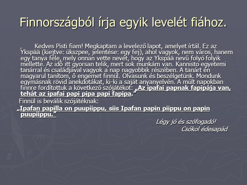 """Finnországból írja egyik levelét fiához. """" Kedves Pisti fiam! Megkaptam a levelező lapot, amelyet írtál. Ez az Ykspää (kiejtve: ükszpee, jelentése: eg"""