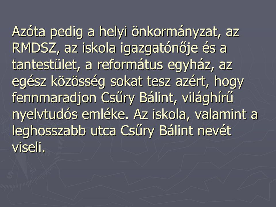 Azóta pedig a helyi önkormányzat, az RMDSZ, az iskola igazgatónője és a tantestület, a református egyház, az egész közösség sokat tesz azért, hogy fennmaradjon Csűry Bálint, világhírű nyelvtudós emléke.
