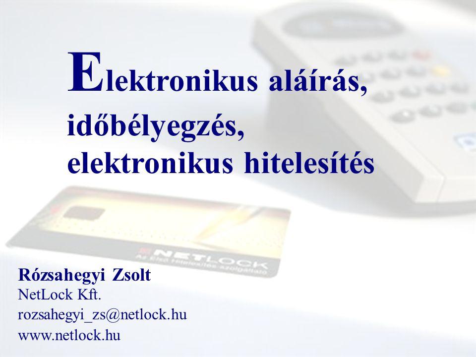 E lektronikus aláírás, időbélyegzés, elektronikus hitelesítés Rózsahegyi Zsolt NetLock Kft. rozsahegyi_zs@netlock.hu www.netlock.hu