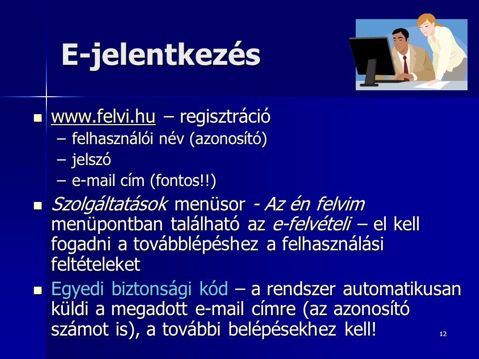 12 E-jelentkezés www.felvi.hu – regisztráció www.felvi.hu – regisztráció www.felvi.hu –felhasználói név (azonosító) –jelszó –e-mail cím (fontos!!) Szolgáltatások menüsor - Az én felvim menüpontban található az e-felvételi – el kell fogadni a továbblépéshez a felhasználási feltételeket Szolgáltatások menüsor - Az én felvim menüpontban található az e-felvételi – el kell fogadni a továbblépéshez a felhasználási feltételeket Egyedi biztonsági kód – a rendszer automatikusan küldi a megadott e-mail címre (az azonosító számot is), a további belépésekhez kell.