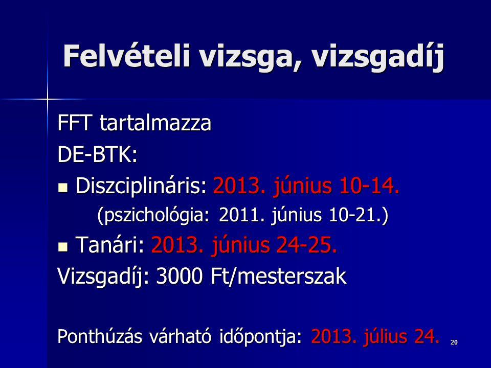 20 Felvételi vizsga, vizsgadíj FFT tartalmazza DE-BTK: Diszciplináris: 2013.