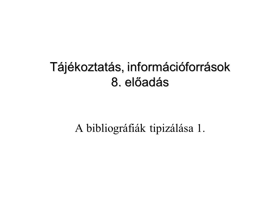 A bibliográfiák tipizálása 1. Tájékoztatás, információforrások 8. előadás