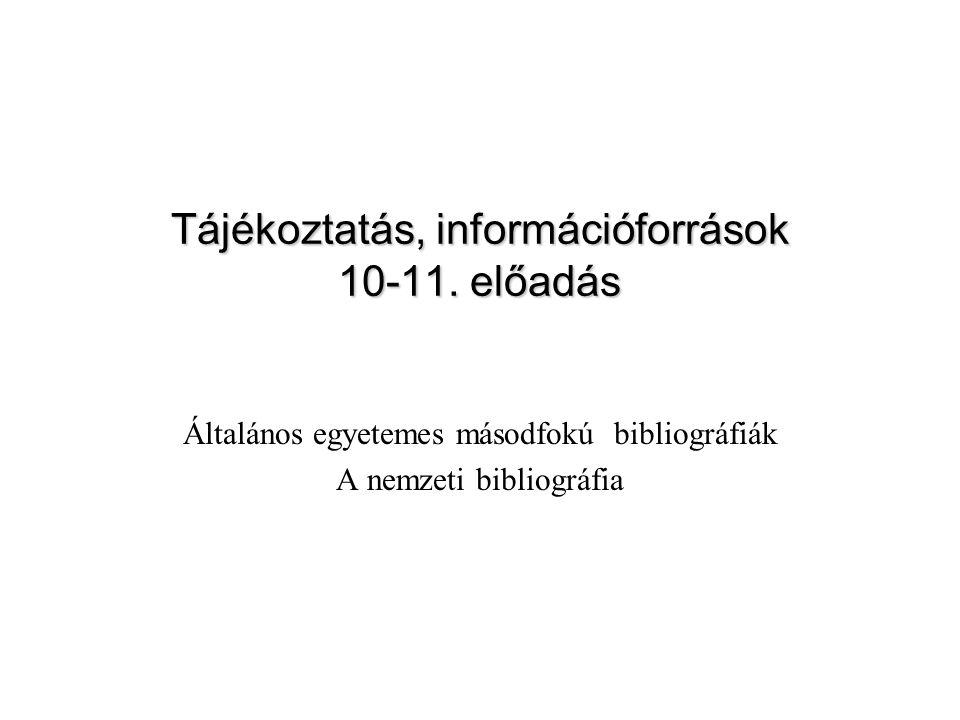 Általános egyetemes másodfokú bibliográfiák A nemzeti bibliográfia Tájékoztatás, információforrások 10-11. előadás