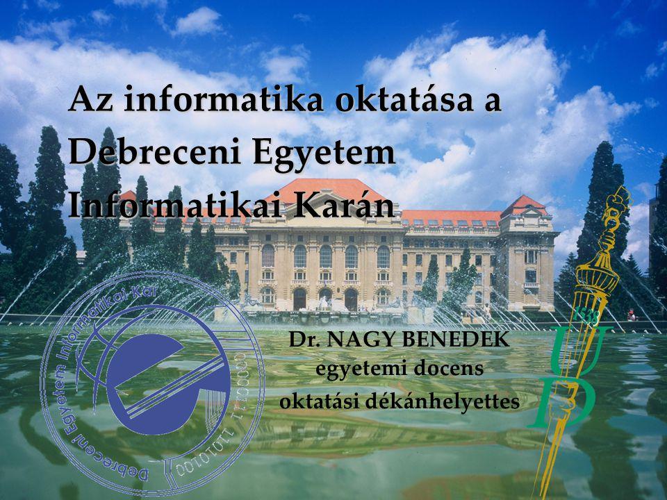Az informatika oktatása a Debreceni Egyetem Informatikai Karán Dr. NAGY BENEDEK egyetemi docens oktatási dékánhelyettes