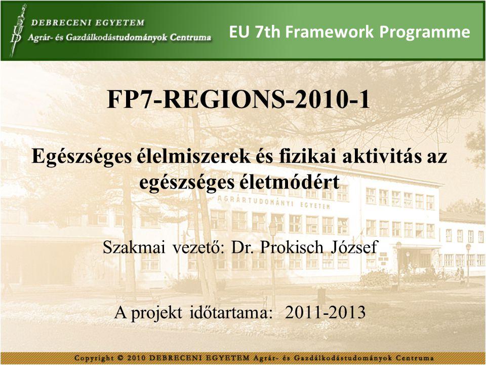 EU 7th Framework Programme FP7-REGIONS-2010-1 Egészséges élelmiszerek és fizikai aktivitás az egészséges életmódért Szakmai vezető: Dr. Prokisch Józse