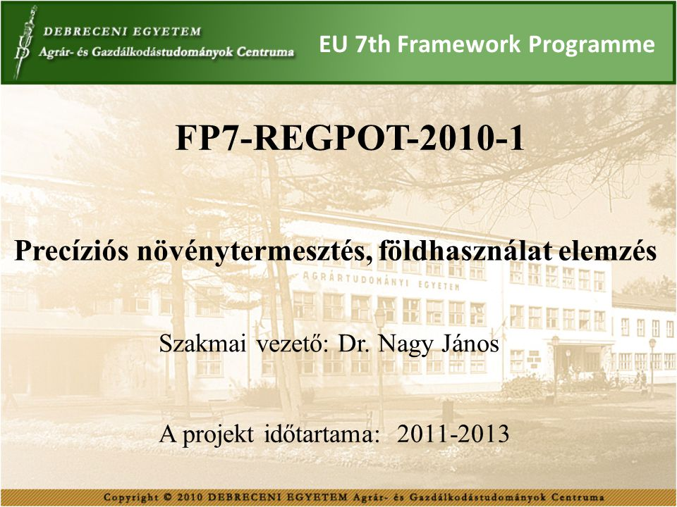 EU 7th Framework Programme FP7-REGPOT-2010-1 A projekt célja: távérzékelt adatforrások integrálása a precíziós növénytermesztésben precíziós növénytermesztési technológiákat támogató szolgáltató központ kialakítása