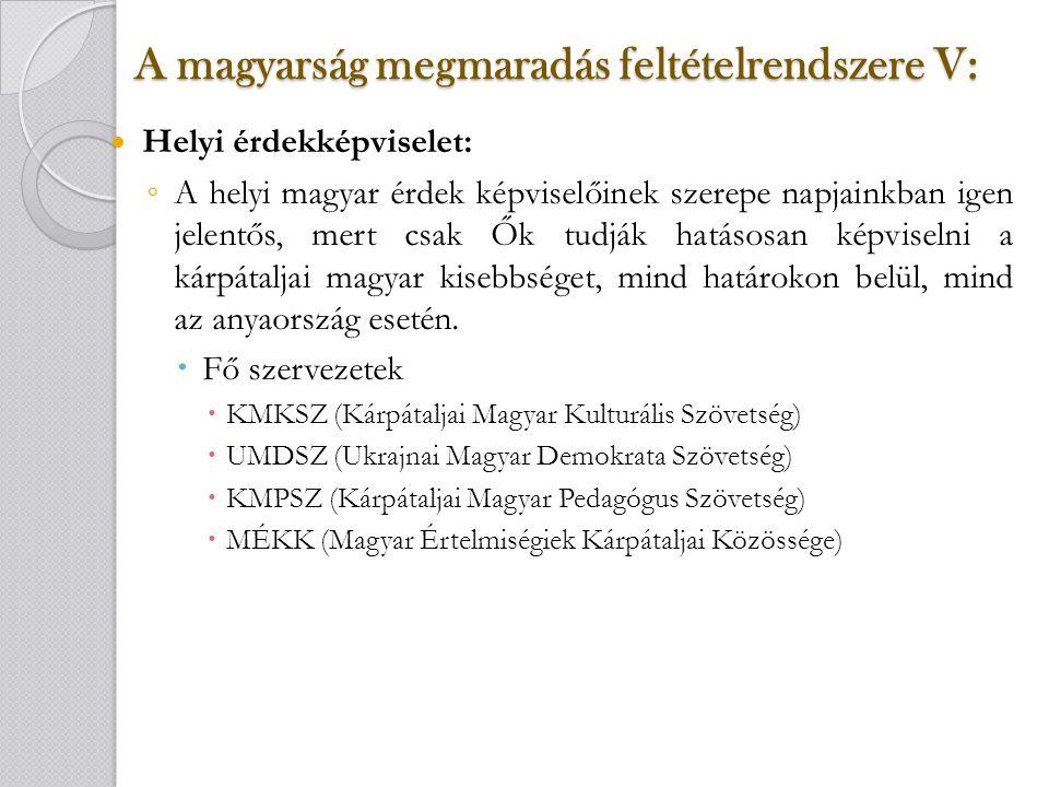 A magyarság megmaradás feltételrendszere V: A magyarság megmaradás feltételrendszere V: Helyi érdekképviselet: ◦ A helyi magyar érdek képviselőinek szerepe napjainkban igen jelentős, mert csak Ők tudják hatásosan képviselni a kárpátaljai magyar kisebbséget, mind határokon belül, mind az anyaország esetén.