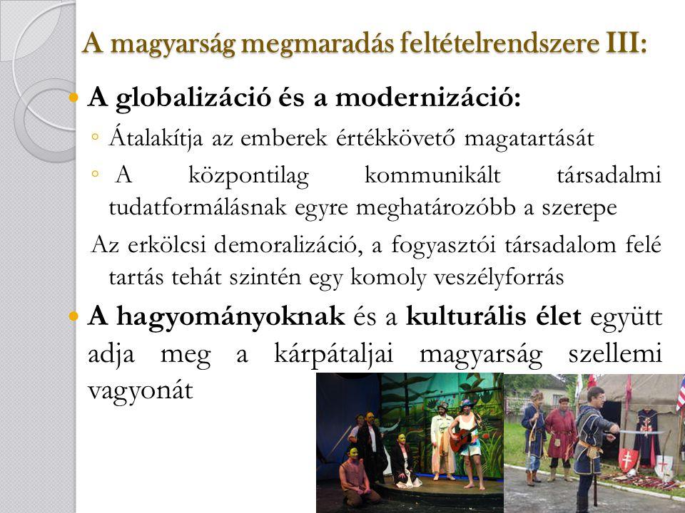 A magyarság megmaradás feltételrendszere IV: Vallás: ◦ Erős kapaszkodó pont a magyar kisebbség megmaradása tekintetében ◦ Kárpátalján is elindult a vallástól való elidegenedés folyamata, másrészt a görög katolikusok eredeti ruszinszármazásuk miatt könnyebben változtatnak világnézetükön Oktatás: ◦ A felnövekvő generációk csak akkor lesznek képesek szabatosan használni a magyar nyelvet, ha anyanyelvükön tanulhatnak, elsajátíthatják azokat az információkat, melyek visszacsatolást jelentenek a magyarságukra nézve.