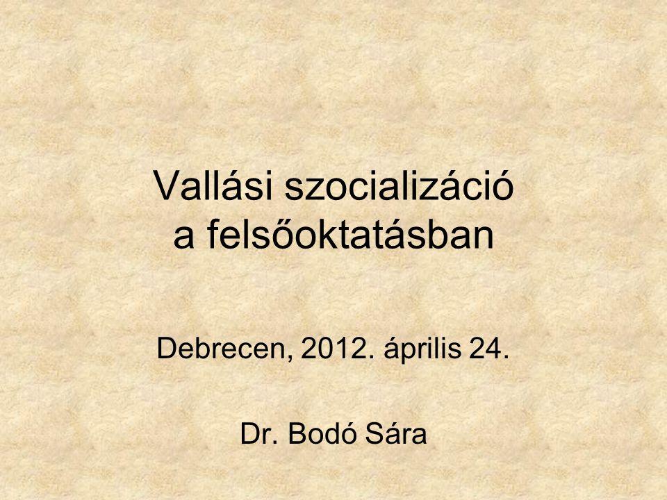 Vallási szocializáció a felsőoktatásban Debrecen, 2012. április 24. Dr. Bodó Sára