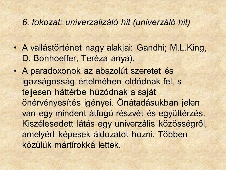 6. fokozat: univerzalizáló hit (univerzáló hit) A vallástörténet nagy alakjai: Gandhi; M.L.King, D. Bonhoeffer, Teréza anya). A paradoxonok az abszolú