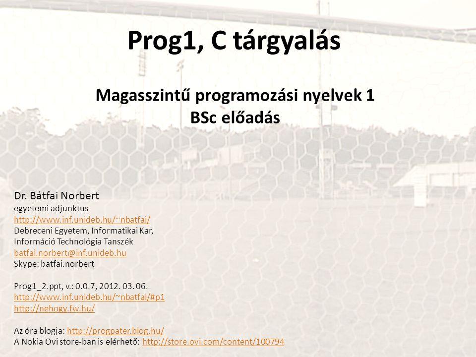 Prog1, C tárgyalás Magasszintű programozási nyelvek 1 BSc előadás Dr. Bátfai Norbert egyetemi adjunktus http://www.inf.unideb.hu/~nbatfai/ Debreceni E