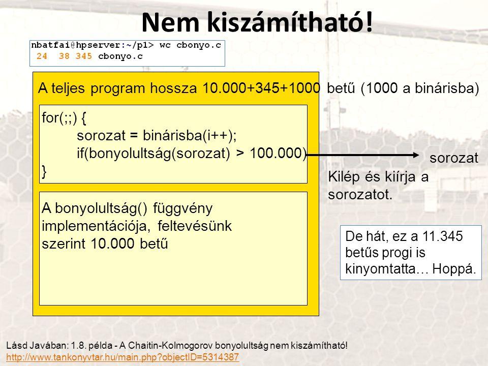 Lásd Javában: 1.8. példa - A Chaitin-Kolmogorov bonyolultság nem kiszámítható! http://www.tankonyvtar.hu/main.php?objectID=5314387 for(;;) { sorozat =