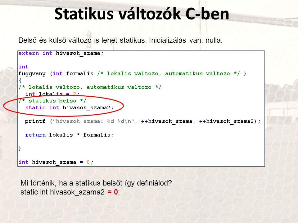 Statikus változók C-ben Belső és külső változó is lehet statikus. Inicializálás van: nulla. Mi történik, ha a statikus belsőt így definiálod? static i