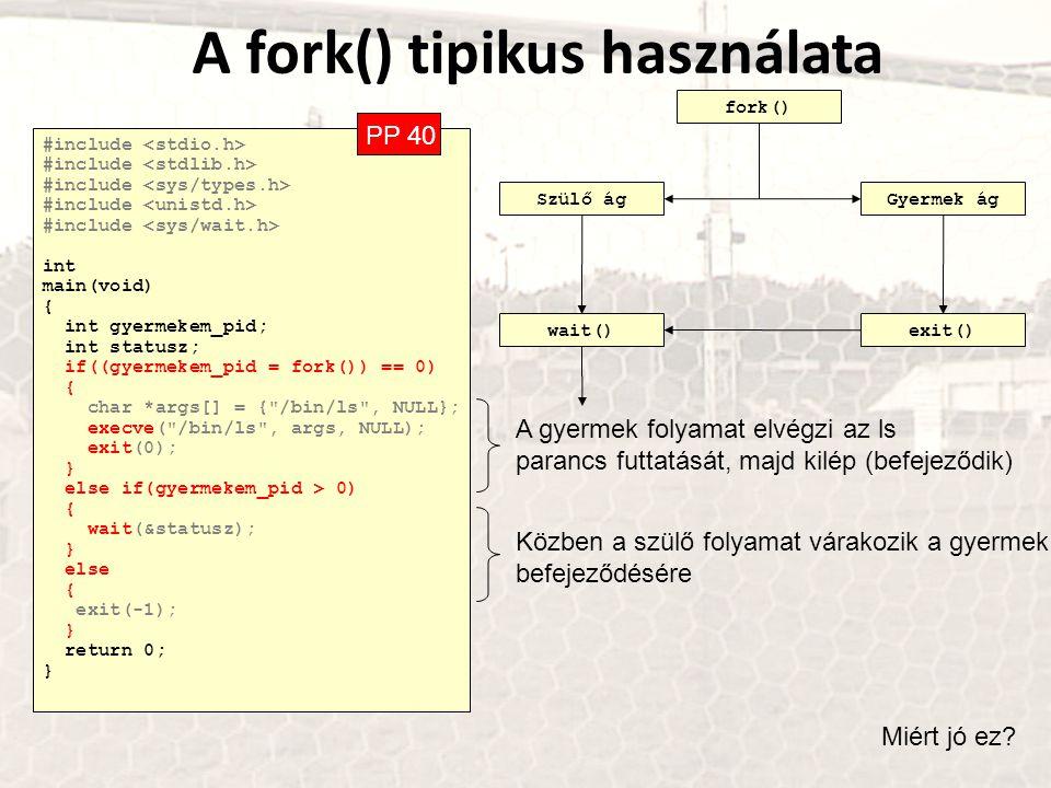 A fork() tipikus használata #include int main(void) { int gyermekem_pid; int statusz; if((gyermekem_pid = fork()) == 0) { char *args[] = {