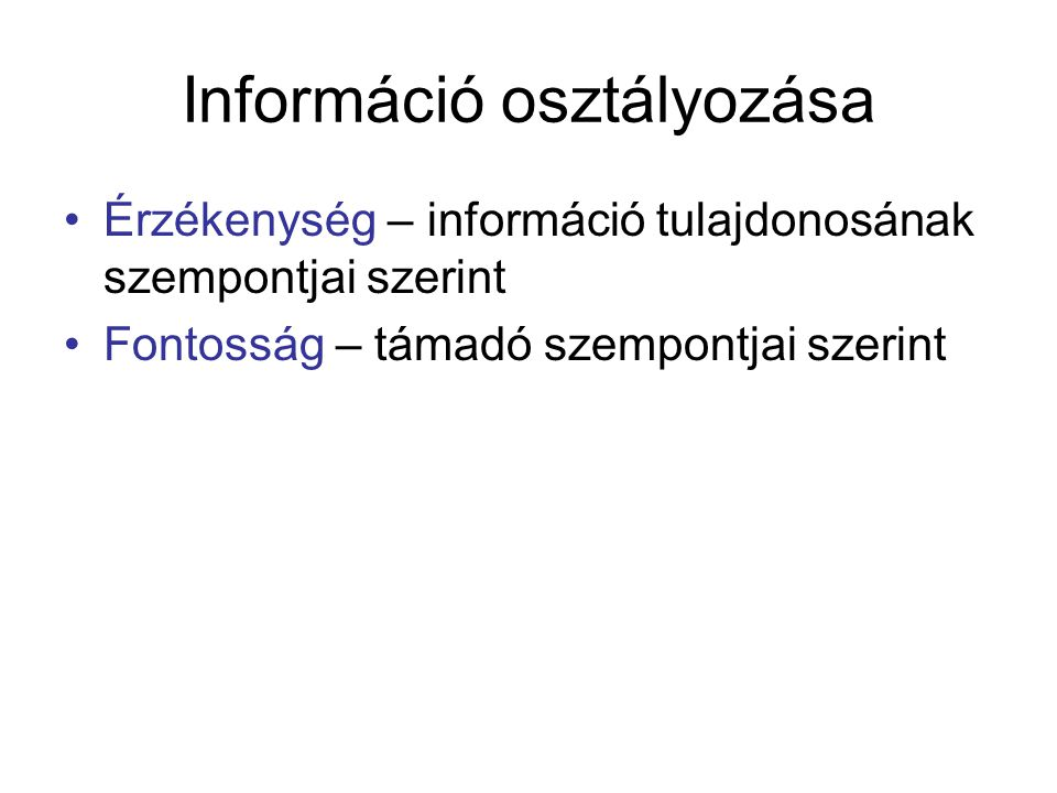 Információ osztályozása Érzékenység – információ tulajdonosának szempontjai szerint Fontosság – támadó szempontjai szerint