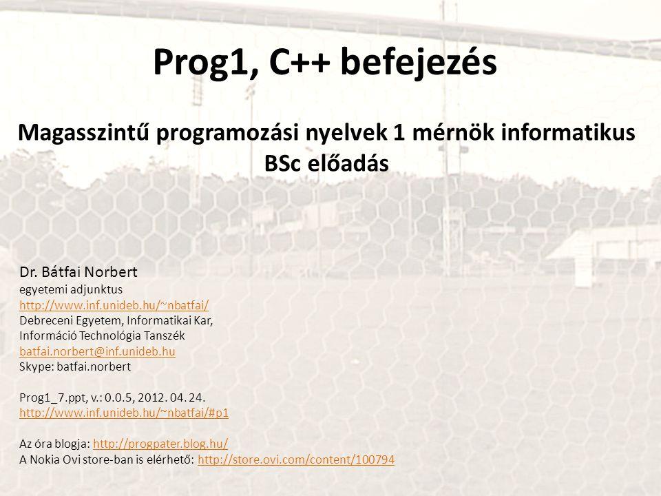 Prog1, C++ befejezés Magasszintű programozási nyelvek 1 mérnök informatikus BSc előadás Dr. Bátfai Norbert egyetemi adjunktus http://www.inf.unideb.hu