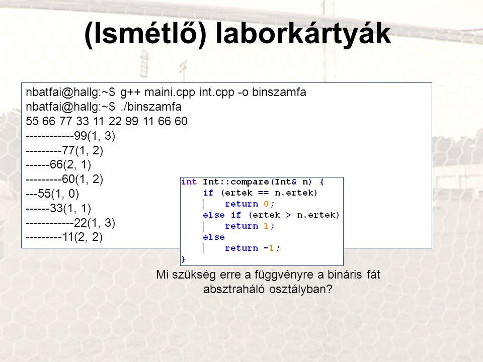 (Ismétlő) laborkártyák nbatfai@hallg:~$ g++ maini.cpp int.cpp -o binszamfa nbatfai@hallg:~$./binszamfa 55 66 77 33 11 22 99 11 66 60 ------------99(1, 3) ---------77(1, 2) ------66(2, 1) ---------60(1, 2) ---55(1, 0) ------33(1, 1) ------------22(1, 3) ---------11(2, 2) Mi szükség erre a függvényre a bináris fát absztraháló osztályban